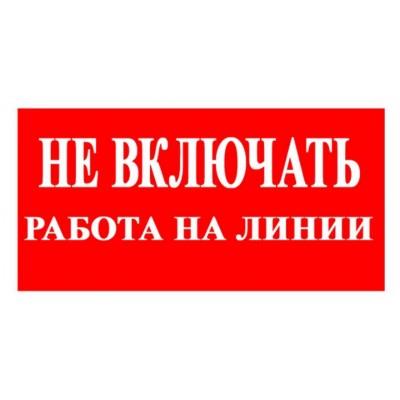 Знак  НЕ ВКЛЮЧАТЬ! РАБОТА НА ЛИНИИна красном фоне, на пластике